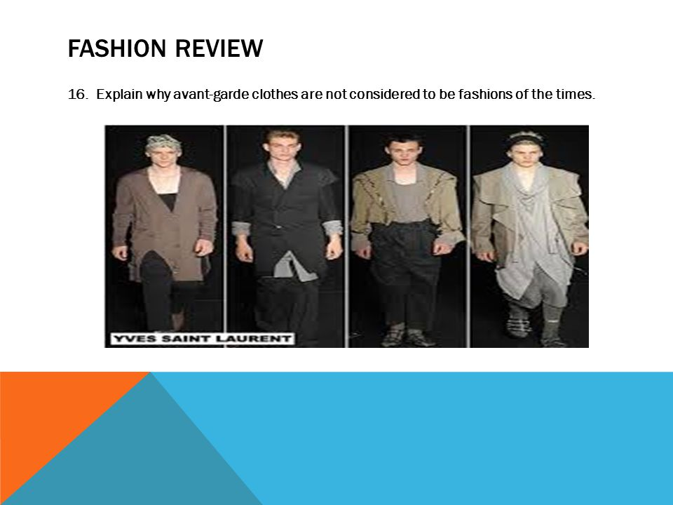 FASHION REVIEW 16. Explain why avant-garde clothes are not considered to be fashions of the times.