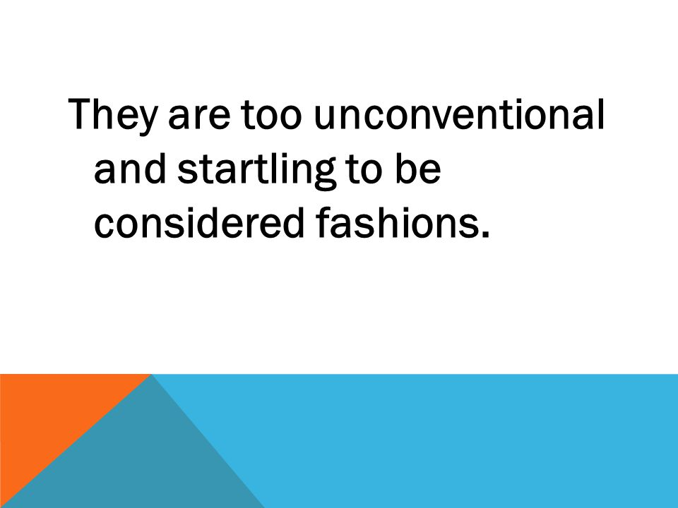 They are too unconventional and startling to be considered fashions.