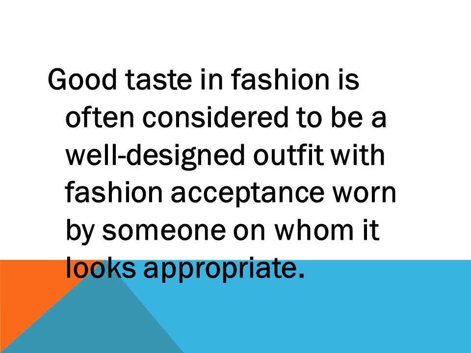Good taste in fashion is often considered to be a well-designed outfit with fashion acceptance worn by someone on whom it looks appropriate.