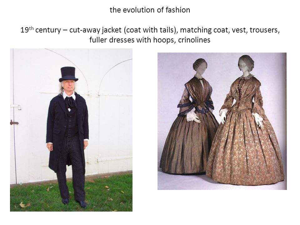 the evolution of fashion 19th century – cut-away jacket (coat with tails), matching coat, vest, trousers, fuller dresses with hoops, crinolines