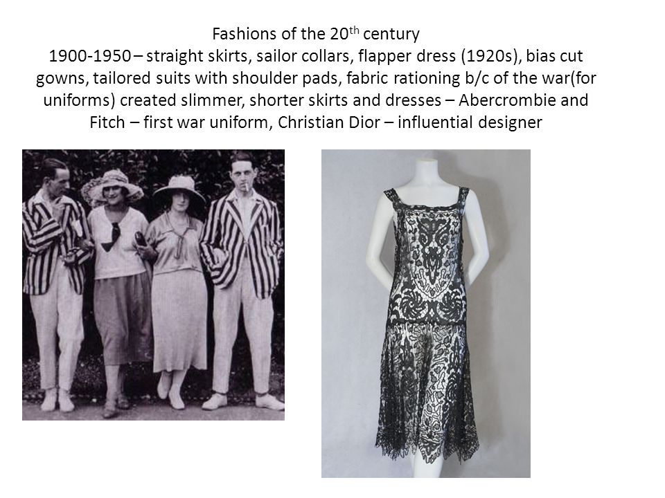 Fashions of the 20th century 1900-1950 – straight skirts, sailor collars, flapper dress (1920s), bias cut gowns, tailored suits with shoulder pads, fabric rationing b/c of the war(for uniforms) created slimmer, shorter skirts and dresses – Abercrombie and Fitch – first war uniform, Christian Dior – influential designer