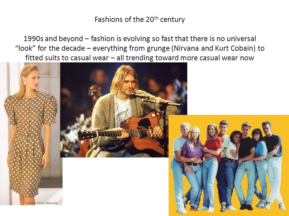 Fashions of the 20th century 1990s and beyond – fashion is evolving so fast that there is no universal look for the decade – everything from grunge (Nirvana and Kurt Cobain) to fitted suits to casual wear – all trending toward more casual wear now
