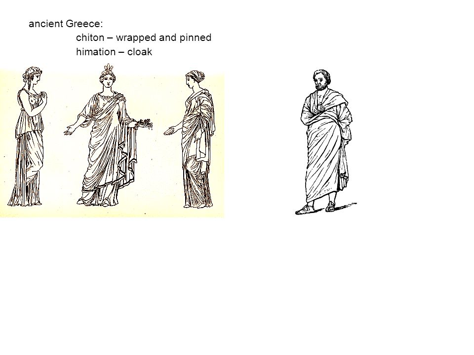 ancient Greece: chiton – wrapped and pinned himation – cloak