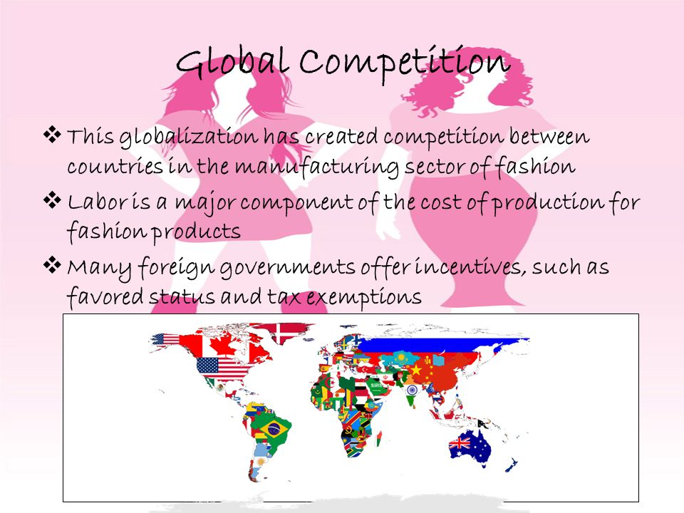 Global Competition This globalization has created competition between countries in the manufacturing sector of fashion.