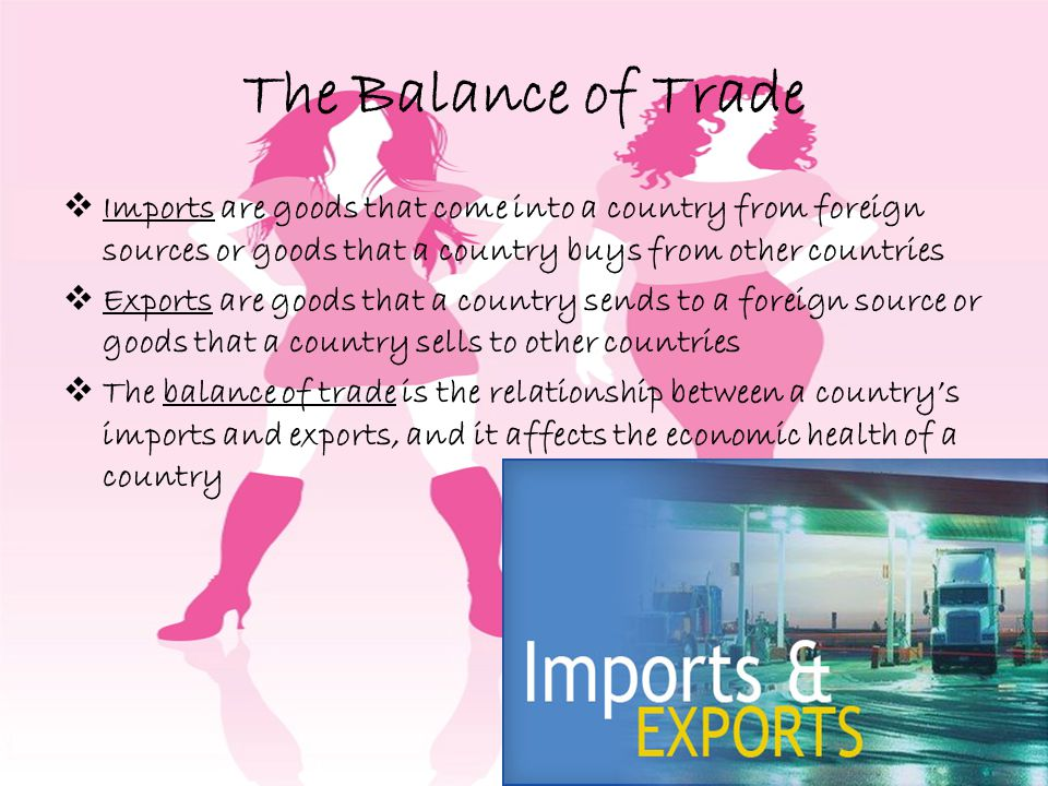 The Balance of Trade Imports are goods that come into a country from foreign sources or goods that a country buys from other countries.