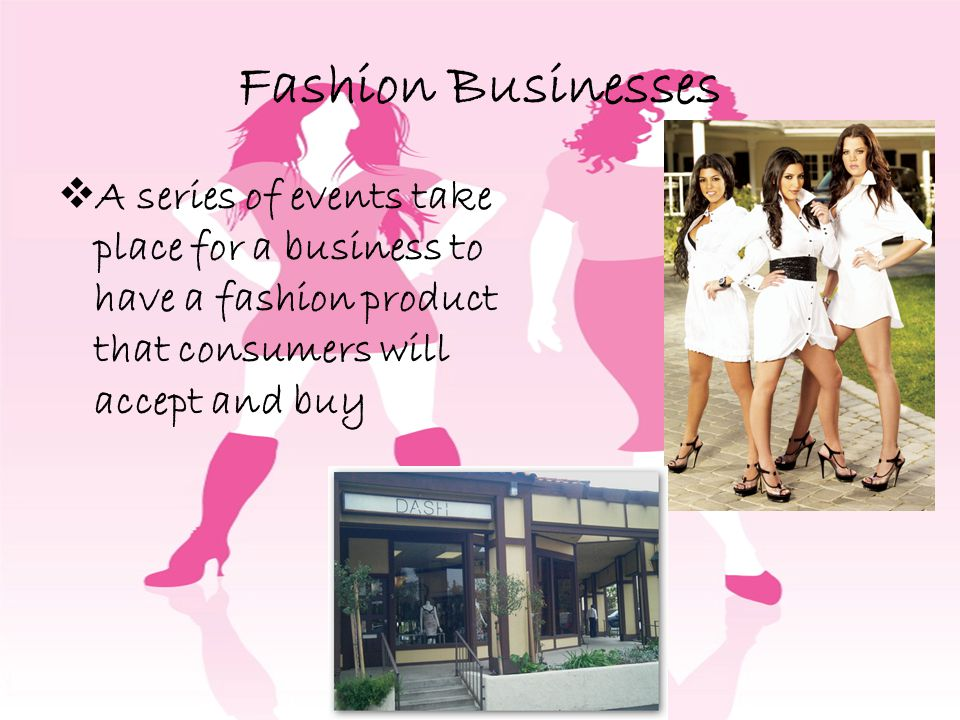 Fashion Businesses A series of events take place for a business to have a fashion product that consumers will accept and buy.