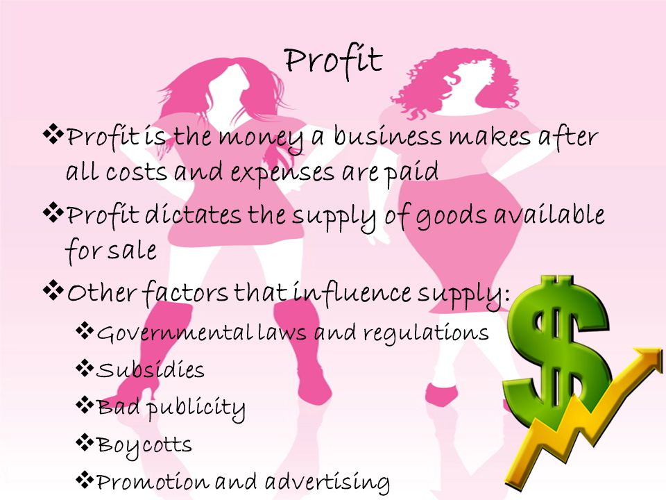 Profit Profit is the money a business makes after all costs and expenses are paid. Profit dictates the supply of goods available for sale.