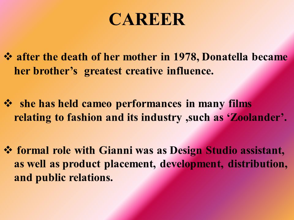 CAREER after the death of her mother in 1978, Donatella became her brother's greatest creative influence.