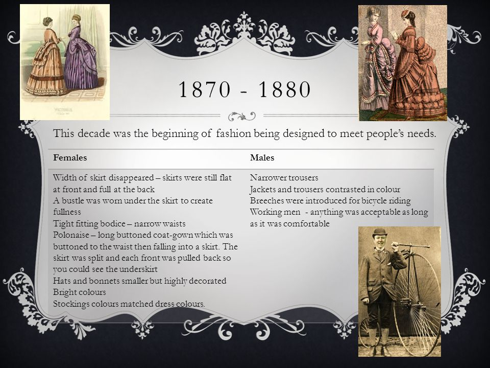1870 - 1880 This decade was the beginning of fashion being designed to meet people's needs. Females.