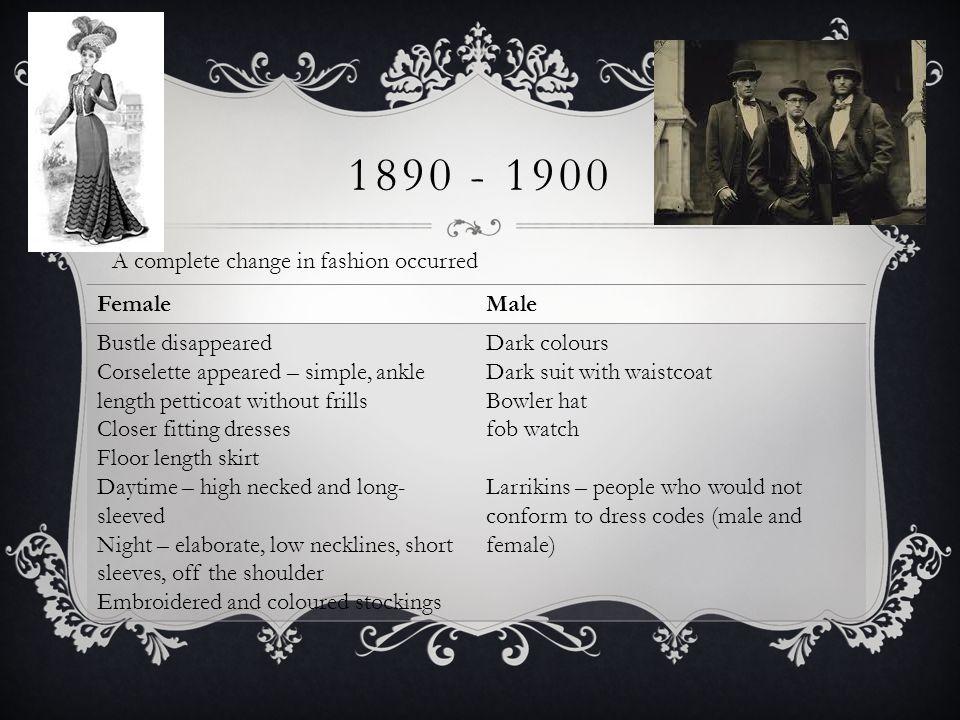 1890 - 1900 A complete change in fashion occurred Female Male
