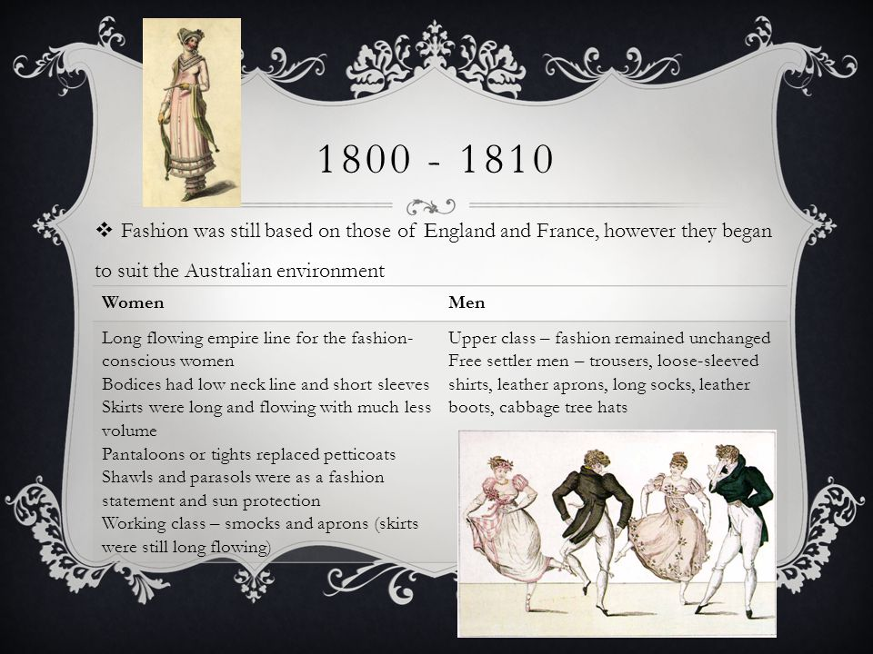 1800 - 1810 Fashion was still based on those of England and France, however they began to suit the Australian environment.
