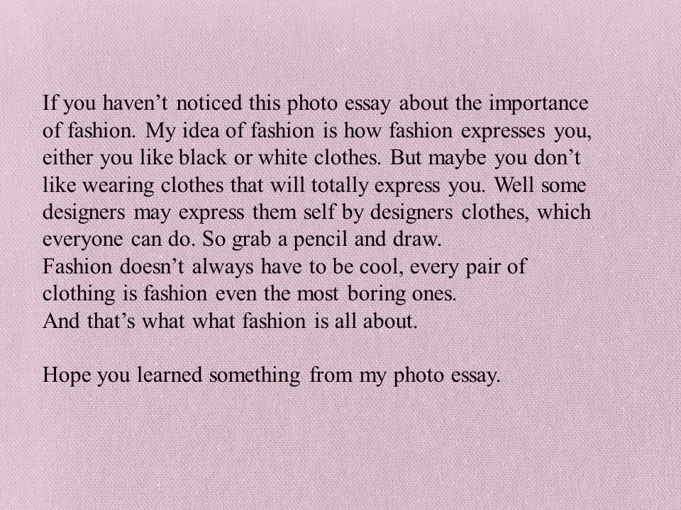 If you haven't noticed this photo essay about the importance of fashion. My idea of fashion is how fashion expresses you, either you like black or white clothes. But maybe you don't like wearing clothes that will totally express you. Well some designers may express them self by designers clothes, which everyone can do. So grab a pencil and draw.