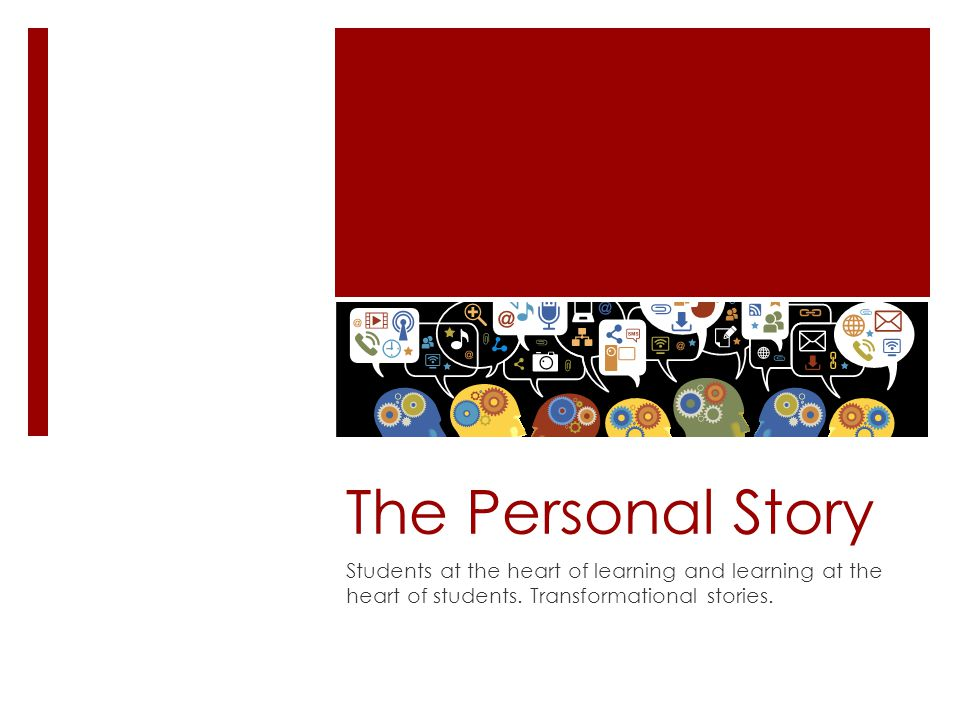 The Personal Story Students at the heart of learning and learning at the heart of students.