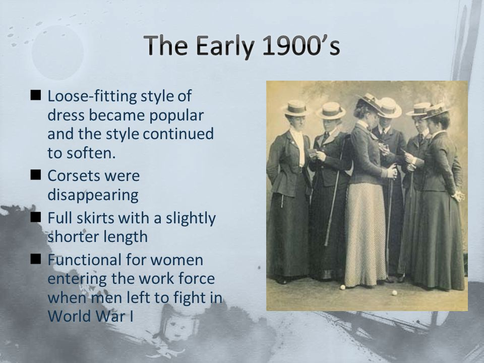 The Early 1900's Loose-fitting style of dress became popular and the style continued to soften. Corsets were disappearing.
