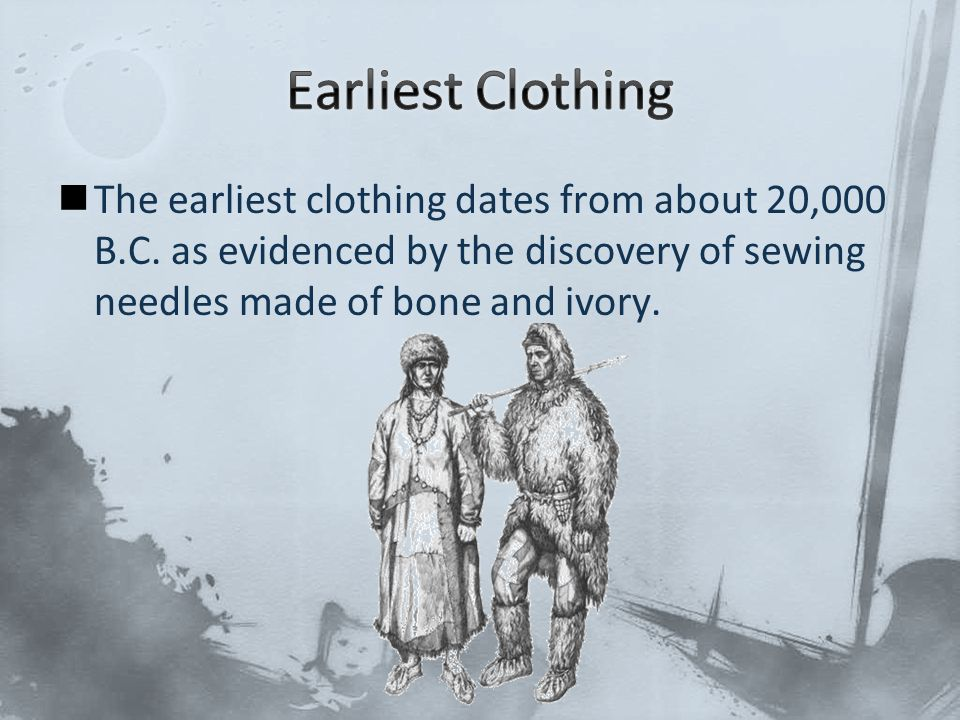 Earliest Clothing The earliest clothing dates from about 20,000 B.C.