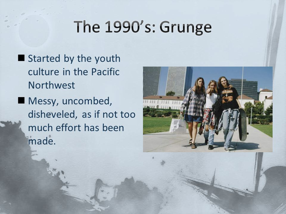 The 1990's: Grunge Started by the youth culture in the Pacific Northwest.