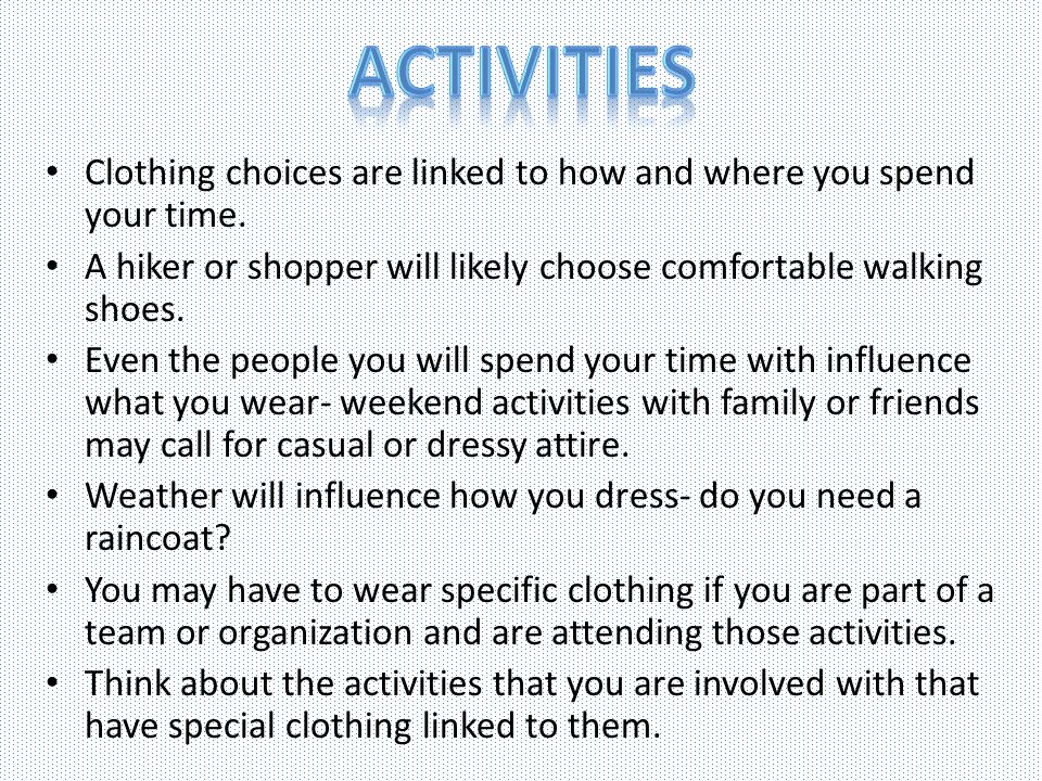 Activities Clothing choices are linked to how and where you spend your time. A hiker or shopper will likely choose comfortable walking shoes.