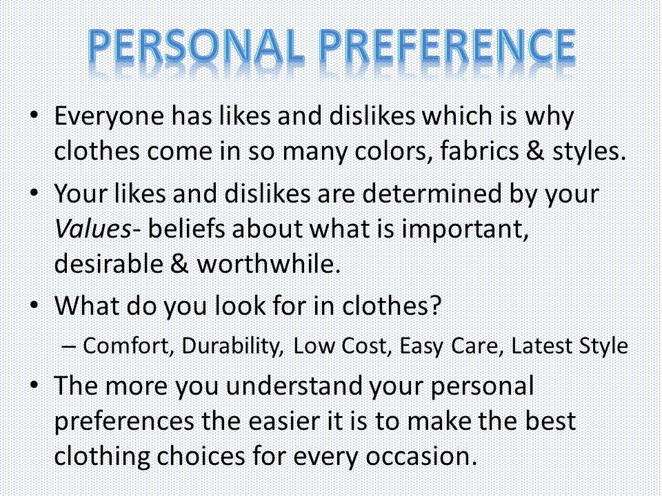 Personal Preference Everyone has likes and dislikes which is why clothes come in so many colors, fabrics & styles.
