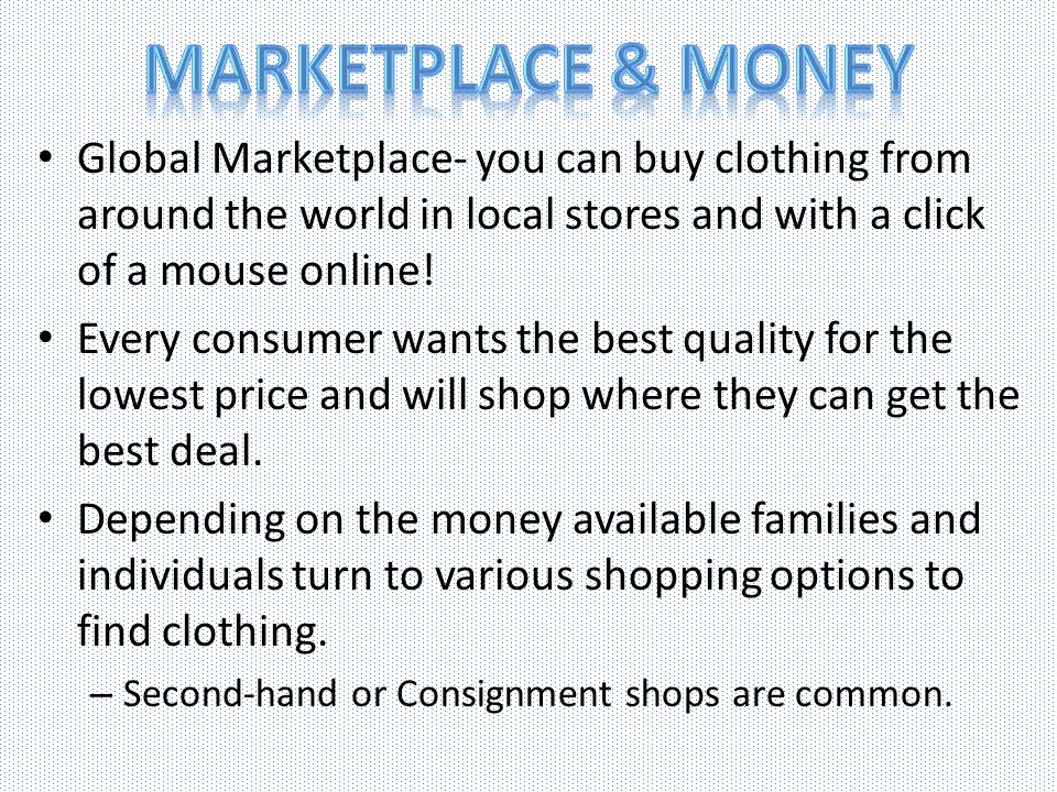 Marketplace & Money Global Marketplace- you can buy clothing from around the world in local stores and with a click of a mouse online!