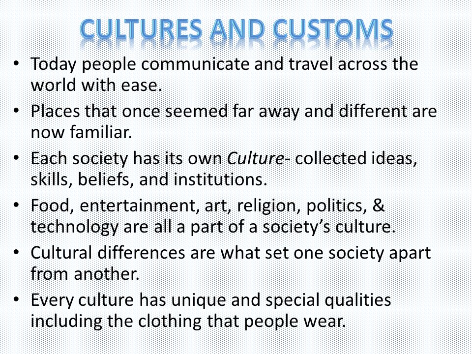 Cultures and customs Today people communicate and travel across the world with ease.