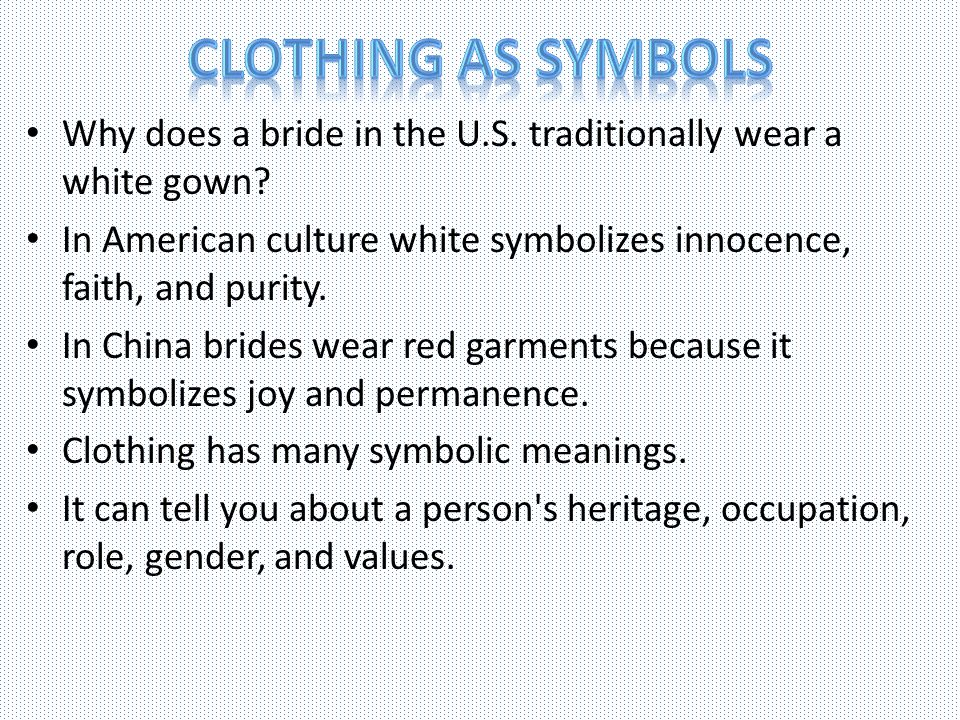 Clothing as Symbols Why does a bride in the U.S. traditionally wear a white gown In American culture white symbolizes innocence, faith, and purity.