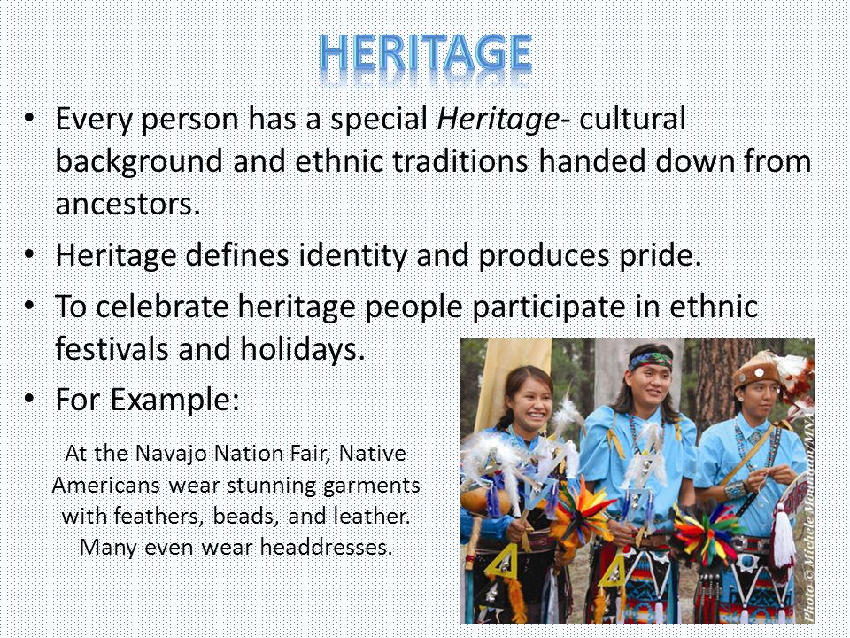 Heritage Every person has a special Heritage- cultural background and ethnic traditions handed down from ancestors.
