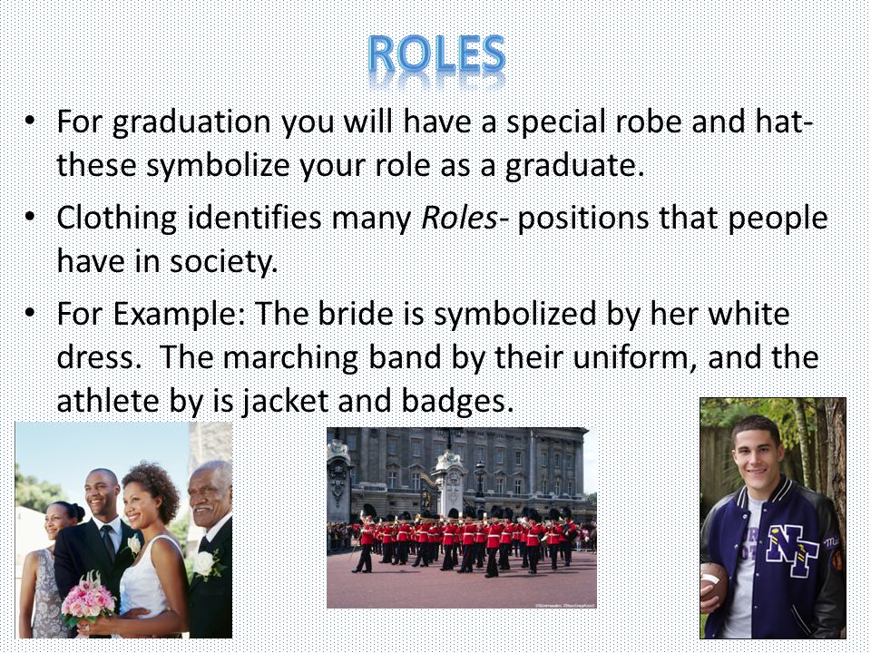 Roles For graduation you will have a special robe and hat- these symbolize your role as a graduate.