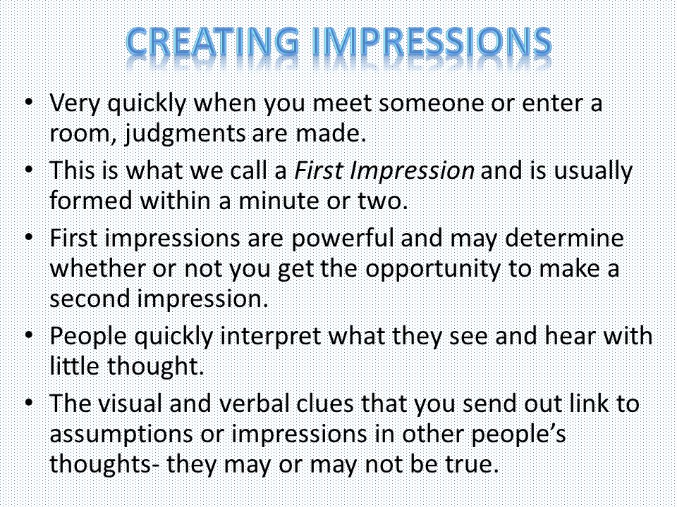 Creating Impressions Very quickly when you meet someone or enter a room, judgments are made.