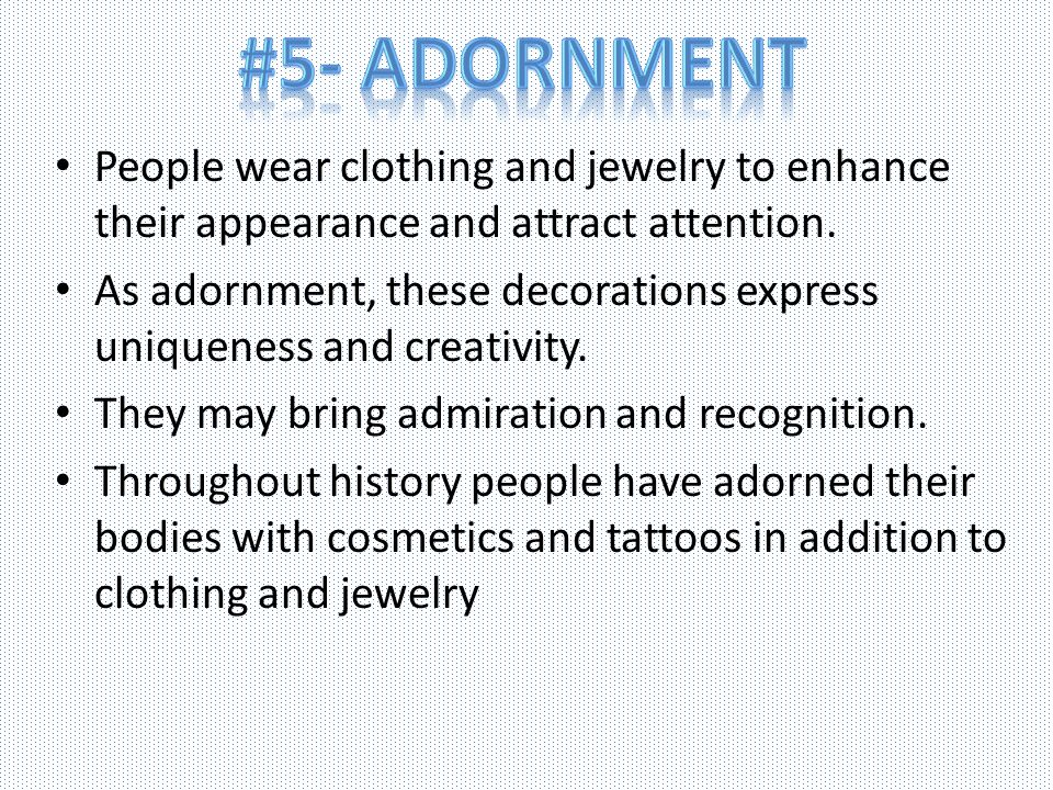 #5- Adornment People wear clothing and jewelry to enhance their appearance and attract attention.
