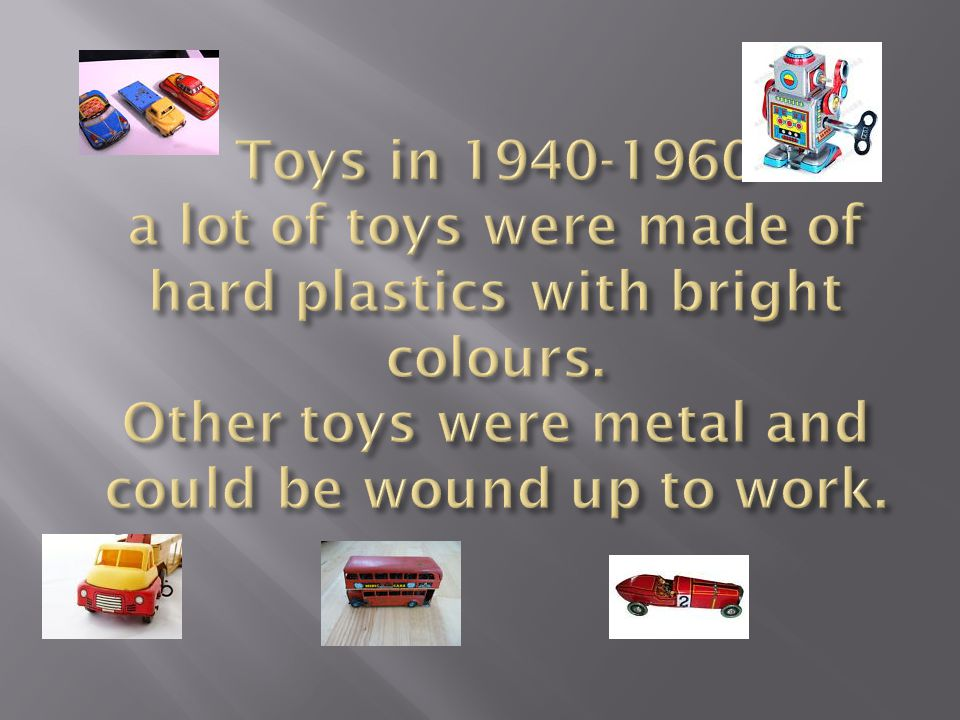 Toys in 1940-1960 a lot of toys were made of hard plastics with bright colours.
