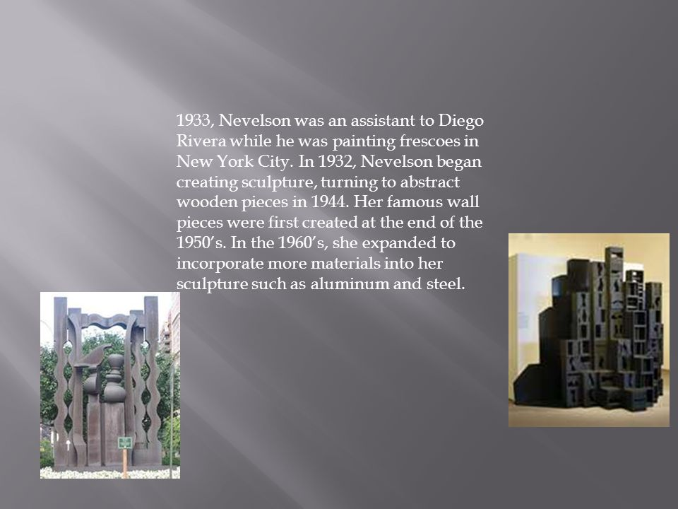 1933, Nevelson was an assistant to Diego Rivera while he was painting frescoes in New York City.