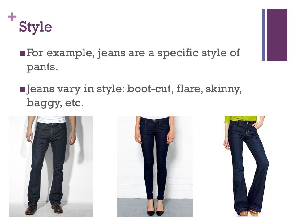 Style For example, jeans are a specific style of pants.