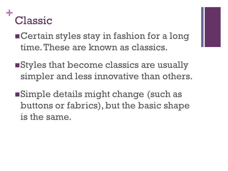 Classic Certain styles stay in fashion for a long time. These are known as classics.