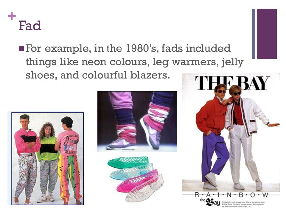 Fad For example, in the 1980's, fads included things like neon colours, leg warmers, jelly shoes, and colourful blazers.