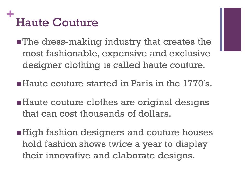Haute Couture The dress-making industry that creates the most fashionable, expensive and exclusive designer clothing is called haute couture.
