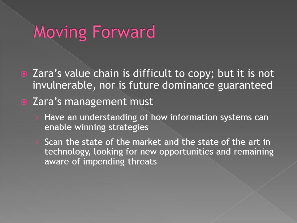 Moving Forward Zara's value chain is difficult to copy; but it is not invulnerable, nor is future dominance guaranteed.