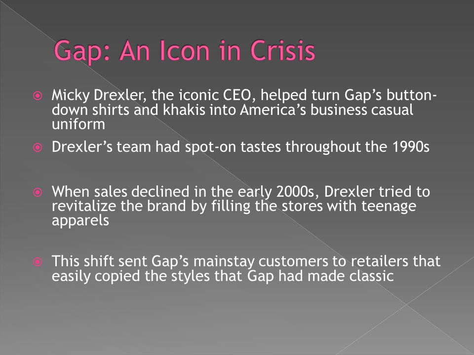 Gap: An Icon in Crisis Micky Drexler, the iconic CEO, helped turn Gap's button- down shirts and khakis into America's business casual uniform.