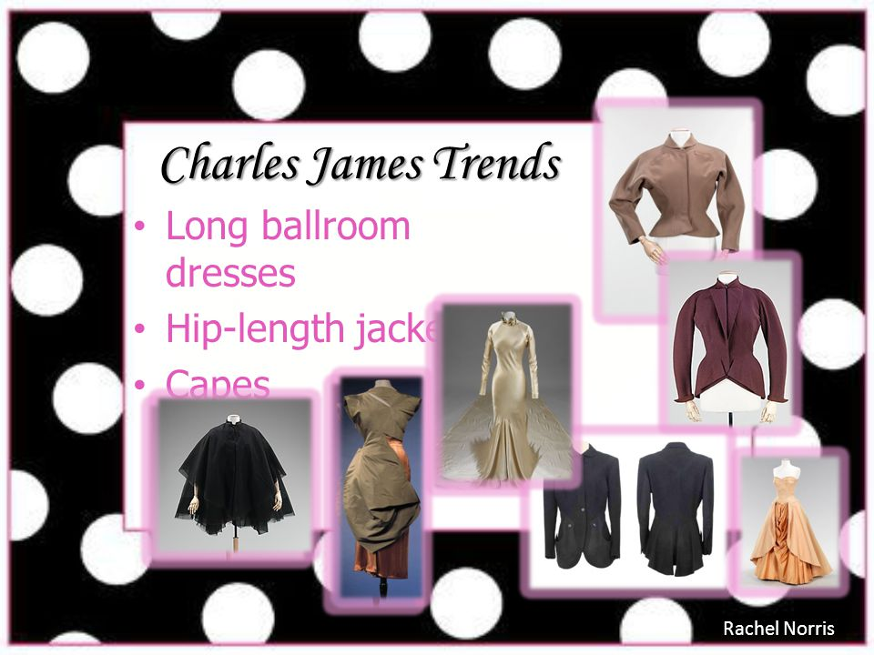 Charles James Trends Long ballroom dresses Hip-length jackets Capes