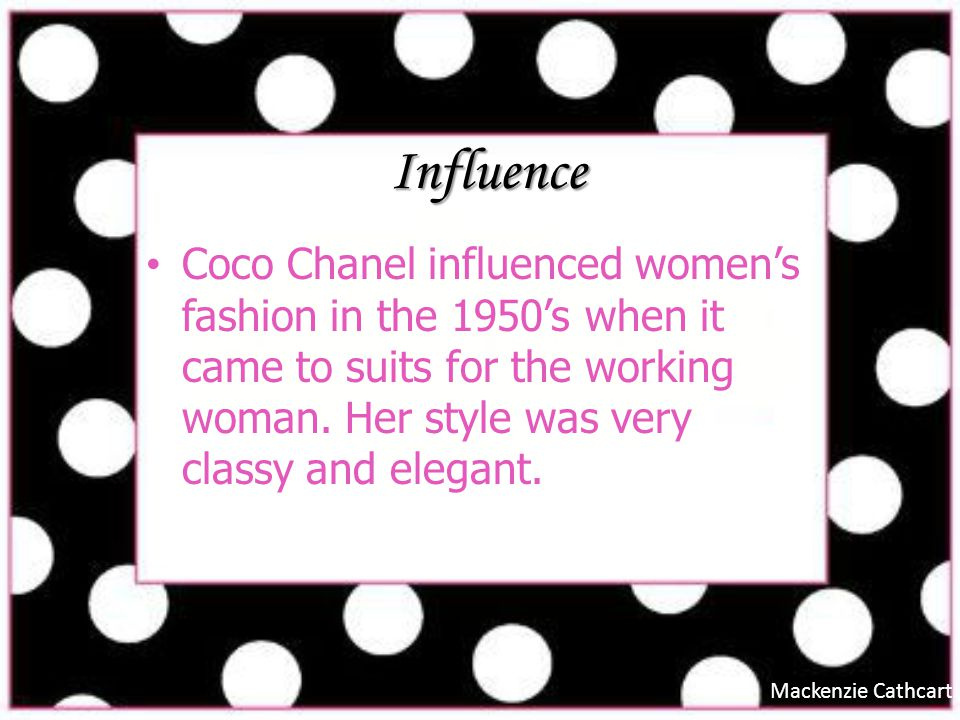 Influence Coco Chanel influenced women's fashion in the 1950's when it came to suits for the working woman. Her style was very classy and elegant.
