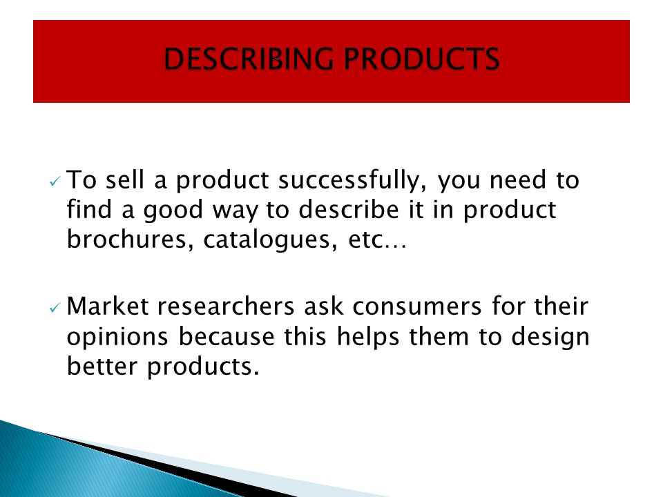 DESCRIBING PRODUCTS To sell a product successfully, you need to find a good way to describe it in product brochures, catalogues, etc…