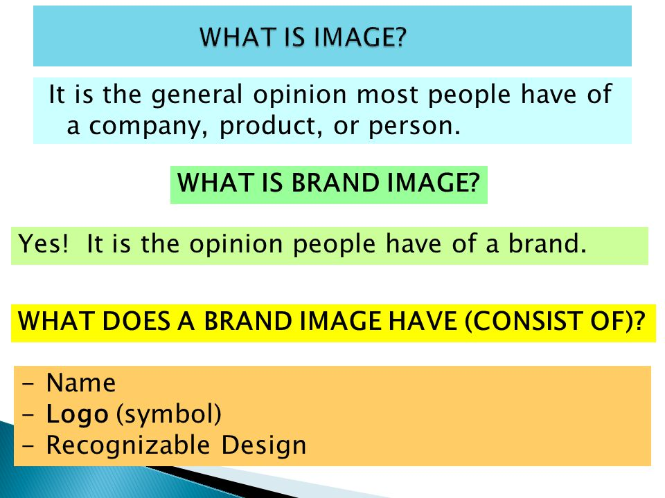 WHAT IS IMAGE It is the general opinion most people have of a company, product, or person. WHAT IS BRAND IMAGE