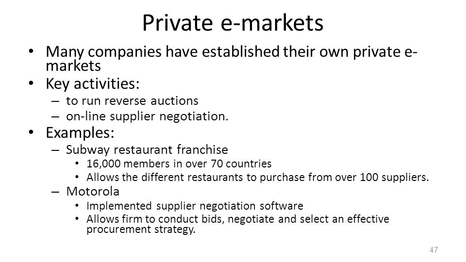 Private e-markets Many companies have established their own private e-markets. Key activities: to run reverse auctions.