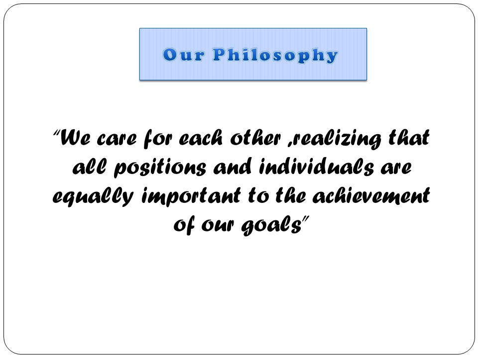 Our Philosophy We care for each other ,realizing that all positions and individuals are equally important to the achievement of our goals