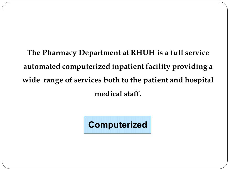 The Pharmacy Department at RHUH is a full service automated computerized inpatient facility providing a wide range of services both to the patient and hospital medical staff.