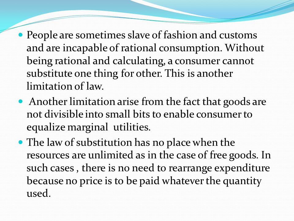 People are sometimes slave of fashion and customs and are incapable of rational consumption. Without being rational and calculating, a consumer cannot substitute one thing for other. This is another limitation of law.