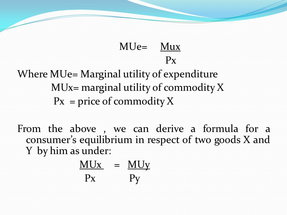 MUe= Mux Px Where MUe= Marginal utility of expenditure MUx= marginal utility of commodity X Px = price of commodity X From the above , we can derive a formula for a consumer's equilibrium in respect of two goods X and Y by him as under: MUx = MUy Px Py