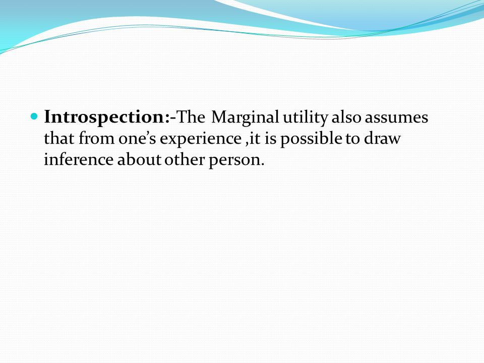 Introspection:-The Marginal utility also assumes that from one's experience ,it is possible to draw inference about other person.
