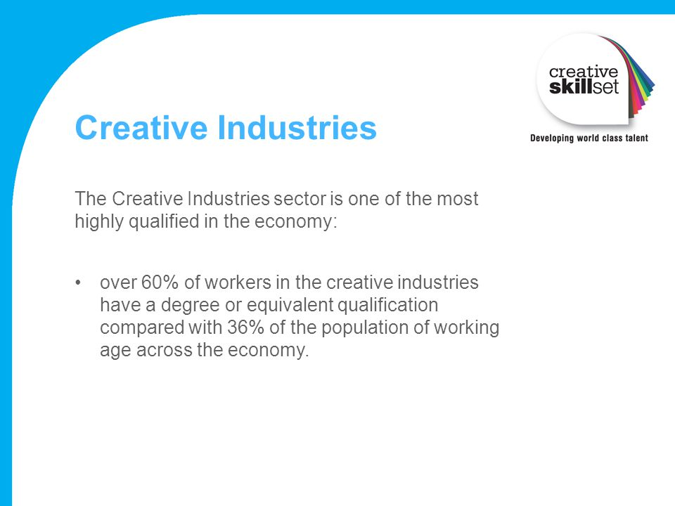 Creative Industries The Creative Industries sector is one of the most highly qualified in the economy: