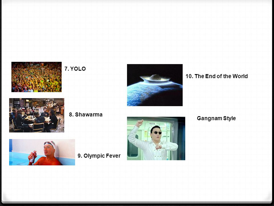 7. YOLO 10. The End of the World 8. Shawarma Gangnam Style 9. Olympic Fever