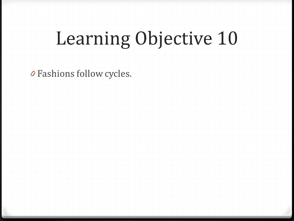 Learning Objective 10 Fashions follow cycles.